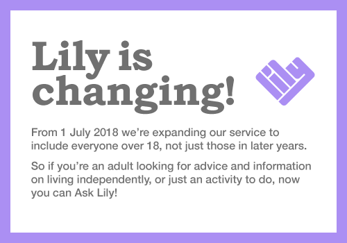 LILY is changing! From 1 July 2018 we're expanding our service to include everyone over 18, not just those in later years. So if you're an adult looking for advice and information on living independently, or just an activity to do, now you can Ask LILY!