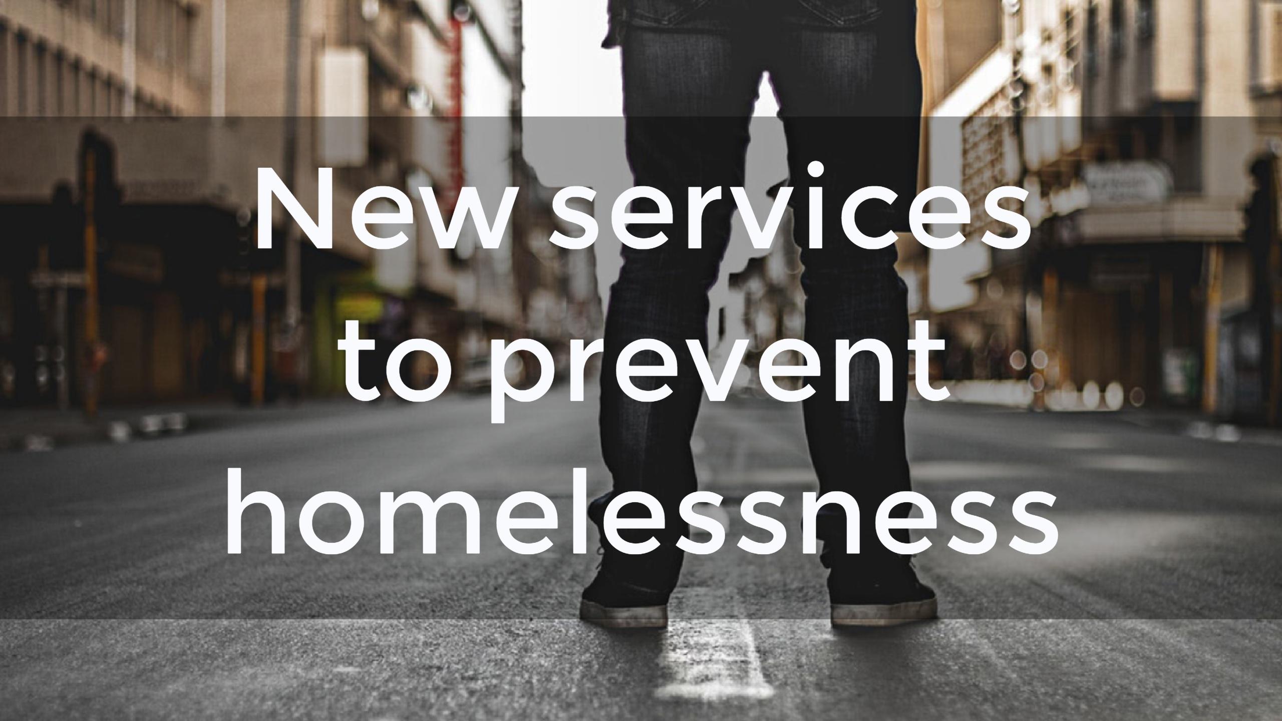 New services to prevent homelessness - over a photo of a man's legs standing in a high street